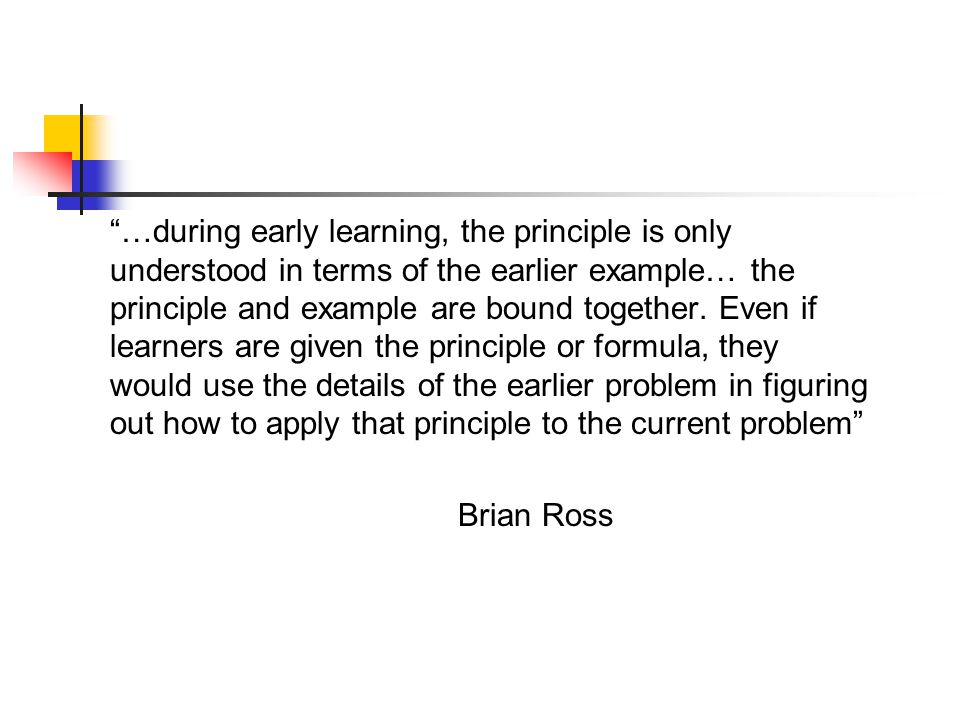 …during early learning, the principle is only understood in terms of the earlier example… the principle and example are bound together. Even if learners are given the principle or formula, they would use the details of the earlier problem in figuring out how to apply that principle to the current problem