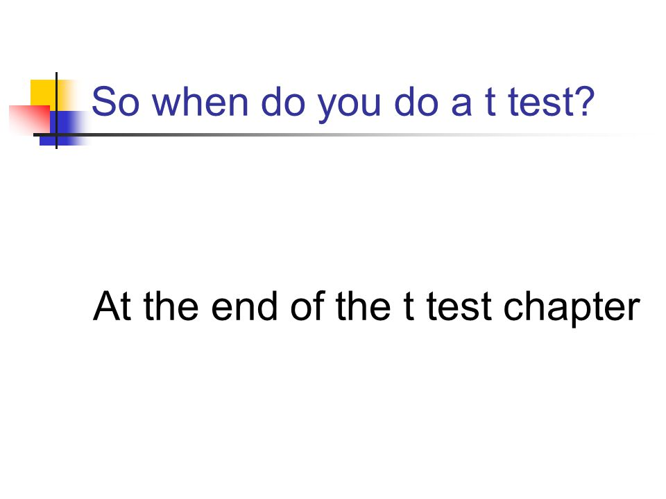 So when do you do a t test At the end of the t test chapter
