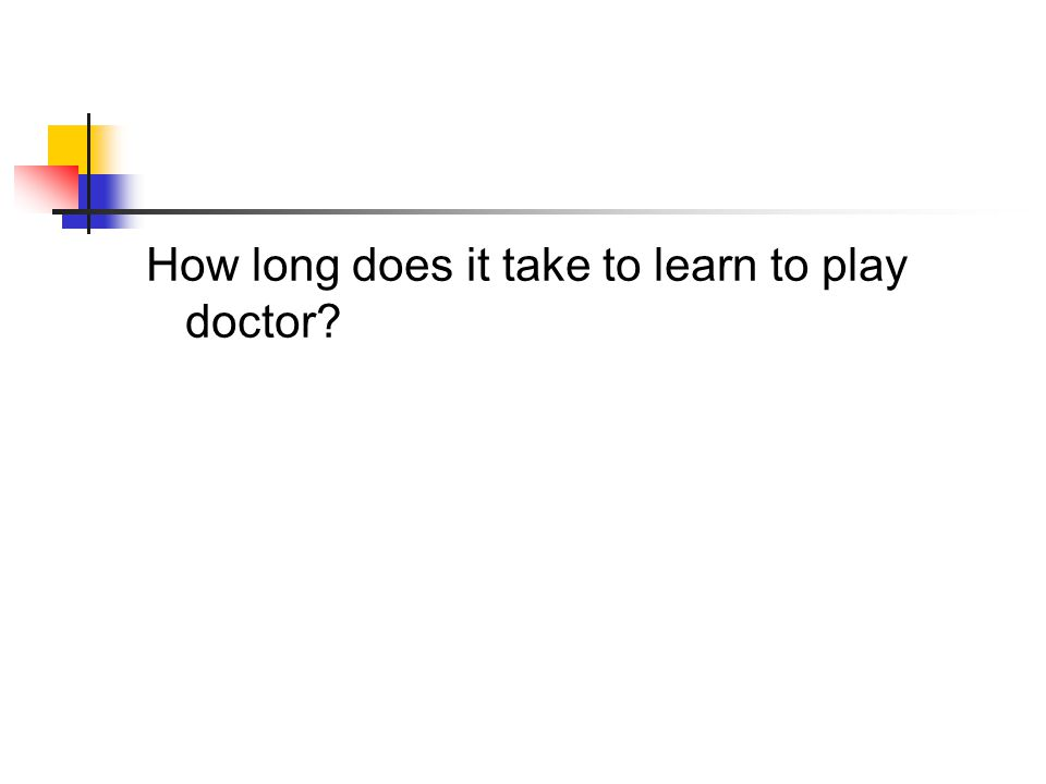 How long does it take to learn to play doctor