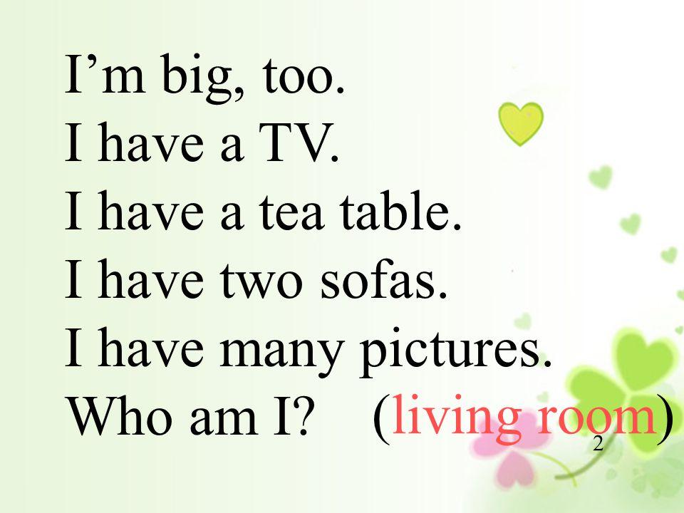 I'm big, too. I have a TV. I have a tea table. I have two sofas.
