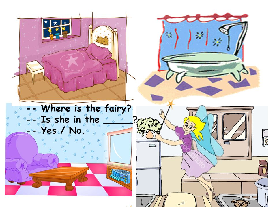 -- Where is the fairy -- Is she in the _____ -- Yes / No.