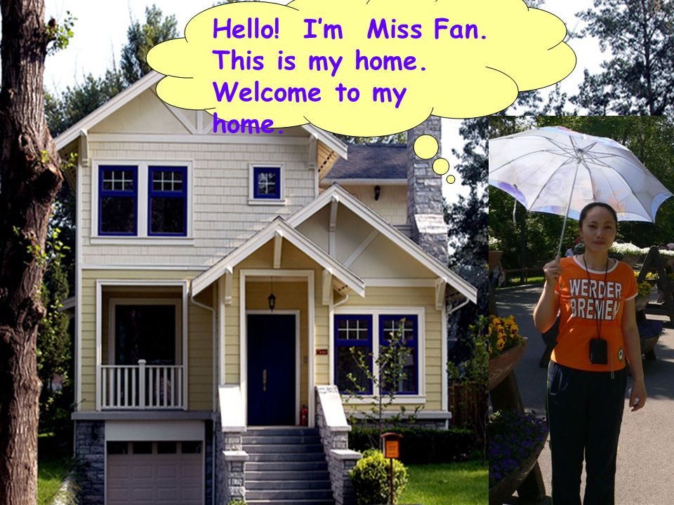 Hello! I'm Miss Fan. This is my home. Welcome to my home.