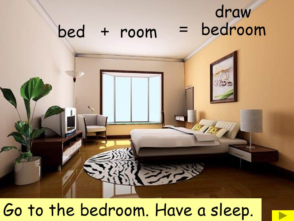 draw = bedroom bed + room Go to the bedroom. Have a sleep.