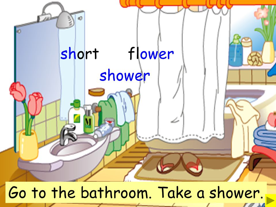 short flower shower Go to the bathroom. Take a shower.