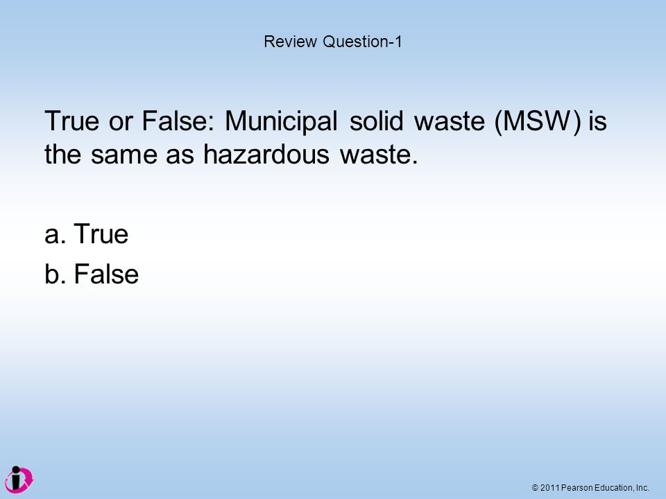 Review Question-1 True or False: Municipal solid waste (MSW) is the same as hazardous waste. a. True.