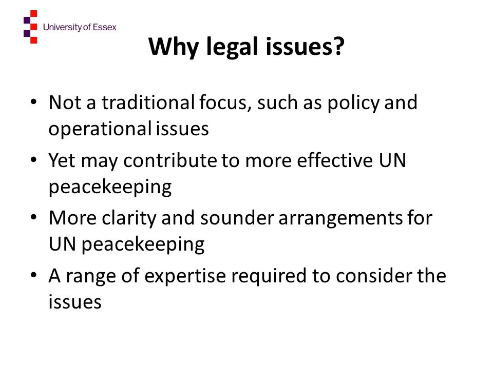 Why legal issues Not a traditional focus, such as policy and operational issues. Yet may contribute to more effective UN peacekeeping.