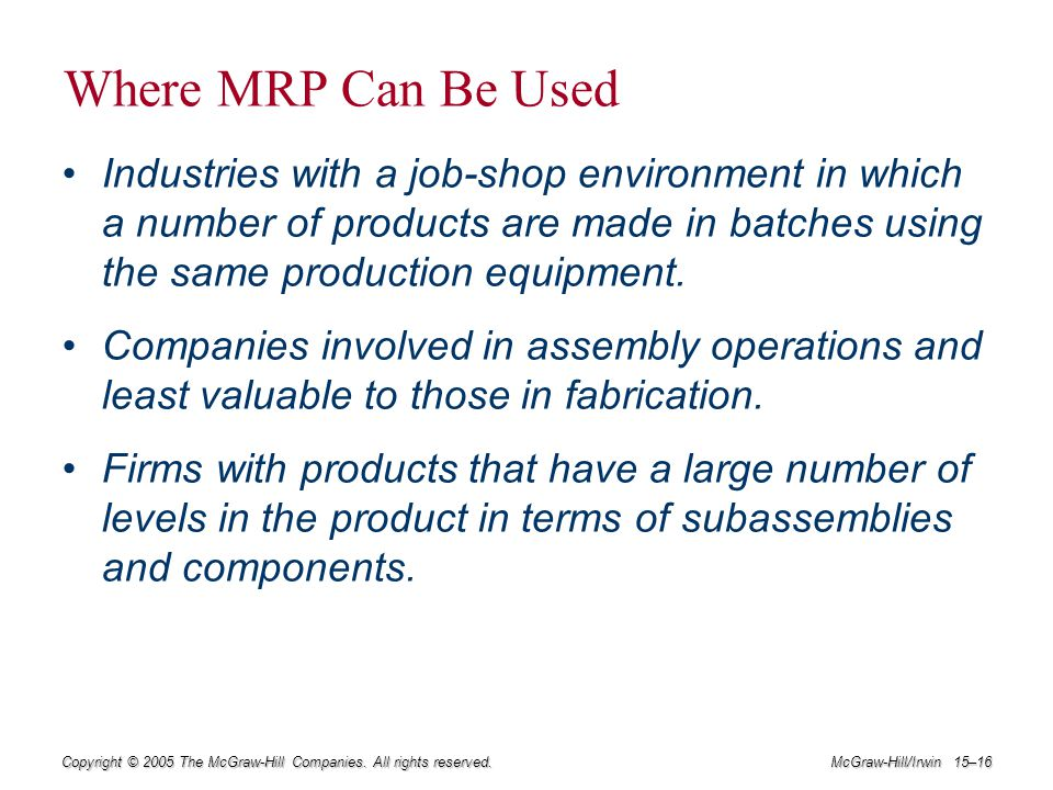 Where MRP Can Be Used Industries with a job-shop environment in which a number of products are made in batches using the same production equipment.