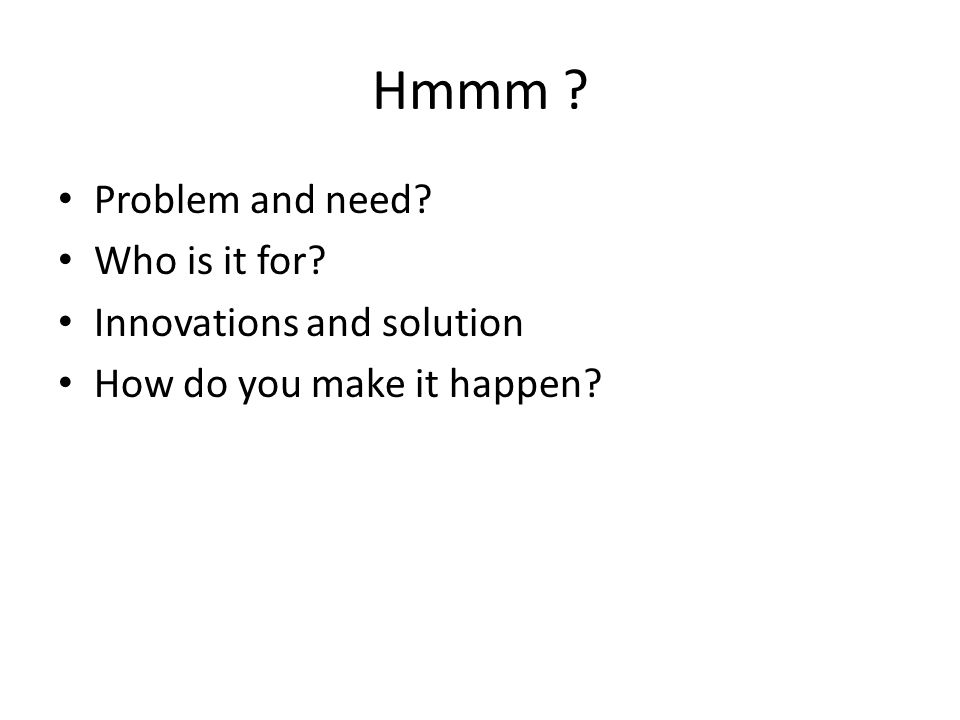 Hmmm Problem and need Who is it for Innovations and solution