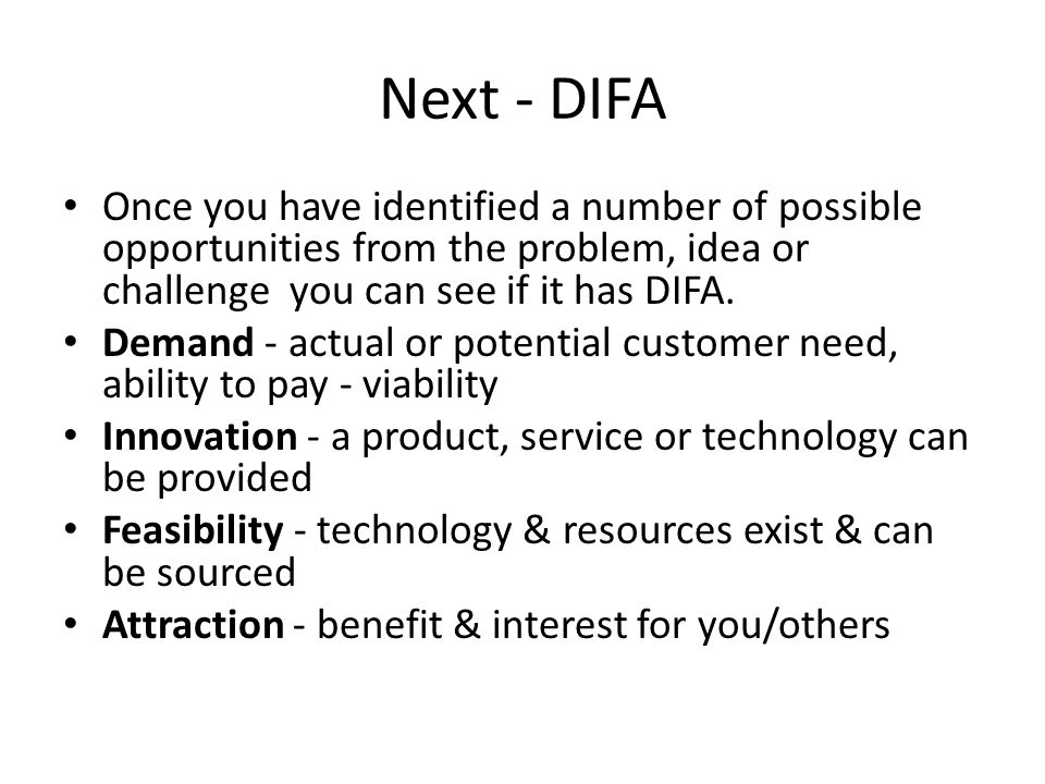 Next - DIFA Once you have identified a number of possible opportunities from the problem, idea or challenge you can see if it has DIFA.