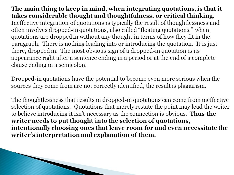 The main thing to keep in mind, when integrating quotations, is that it takes considerable thought and thoughtfulness, or critical thinking. Ineffective integration of quotations is typically the result of thoughtlessness and often involves dropped-in quotations, also called floating quotations, when quotations are dropped in without any thought in terms of how they fit in the paragraph. There is nothing leading into or introducing the quotation. It is just there, dropped in. The most obvious sign of a dropped-in quotation is its appearance right after a sentence ending in a period or at the end of a complete clause ending in a semicolon.