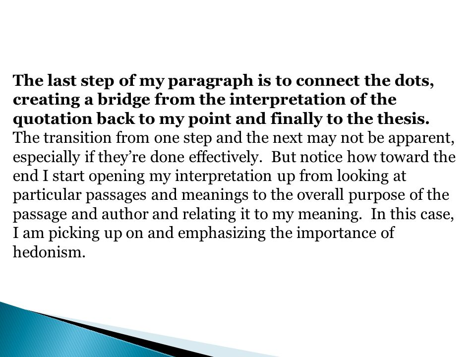The last step of my paragraph is to connect the dots, creating a bridge from the interpretation of the quotation back to my point and finally to the thesis.