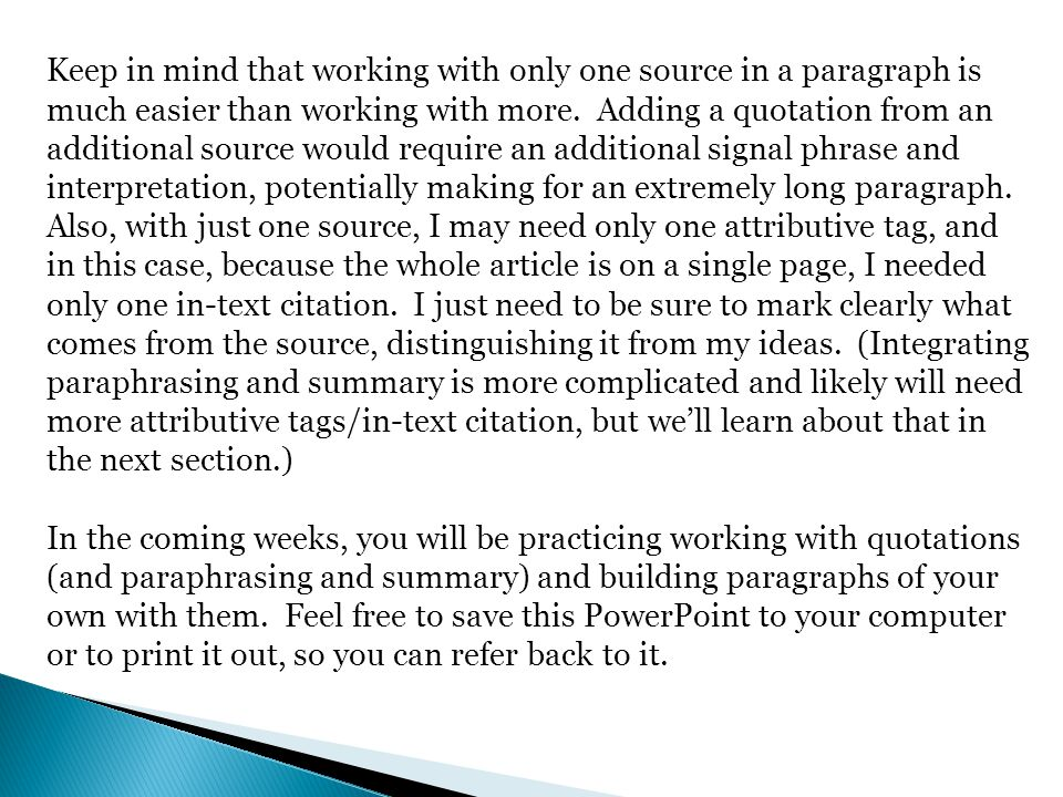 Keep in mind that working with only one source in a paragraph is much easier than working with more. Adding a quotation from an additional source would require an additional signal phrase and interpretation, potentially making for an extremely long paragraph. Also, with just one source, I may need only one attributive tag, and in this case, because the whole article is on a single page, I needed only one in-text citation. I just need to be sure to mark clearly what comes from the source, distinguishing it from my ideas. (Integrating paraphrasing and summary is more complicated and likely will need more attributive tags/in-text citation, but we'll learn about that in the next section.)