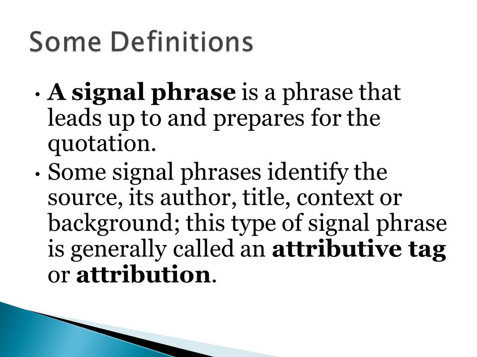 Some Definitions A signal phrase is a phrase that leads up to and prepares for the quotation.