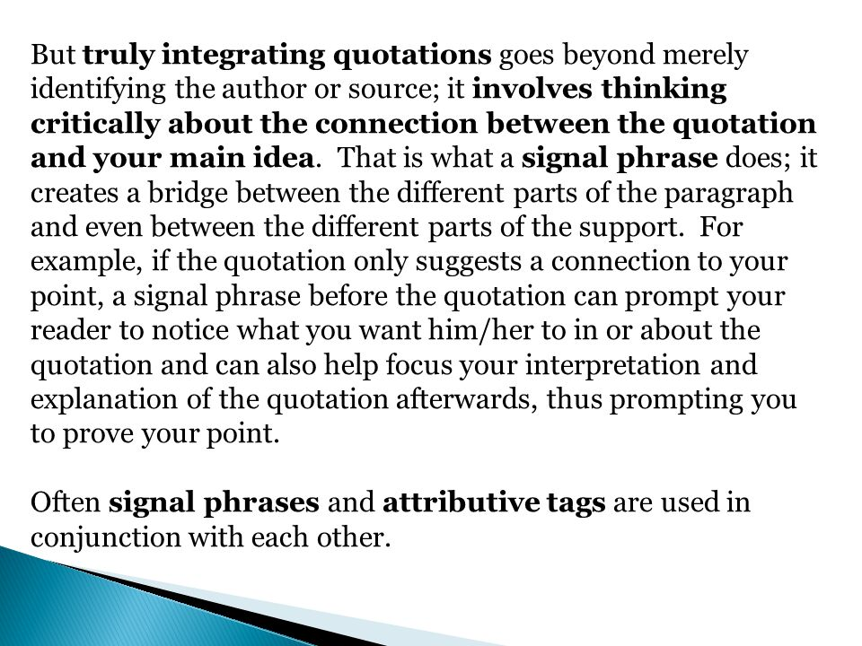 But truly integrating quotations goes beyond merely identifying the author or source; it involves thinking critically about the connection between the quotation and your main idea. That is what a signal phrase does; it creates a bridge between the different parts of the paragraph and even between the different parts of the support. For example, if the quotation only suggests a connection to your point, a signal phrase before the quotation can prompt your reader to notice what you want him/her to in or about the quotation and can also help focus your interpretation and explanation of the quotation afterwards, thus prompting you to prove your point.