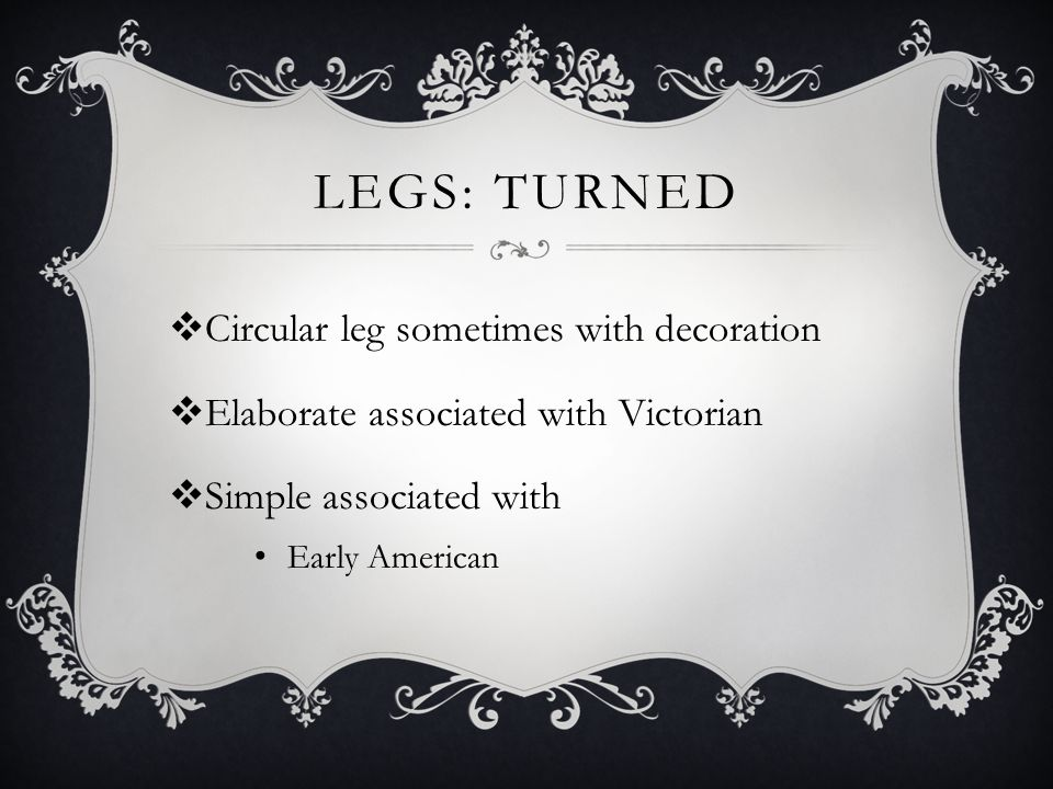 Legs: Turned Circular leg sometimes with decoration