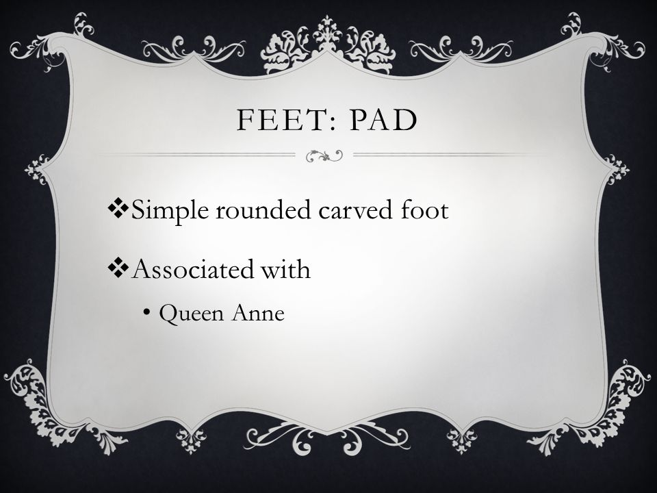 Feet: Pad Simple rounded carved foot Associated with Queen Anne