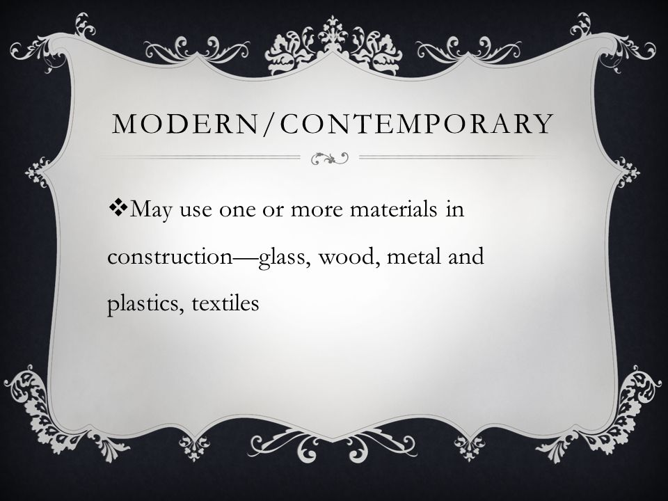 Modern/contemporary May use one or more materials in construction—glass, wood, metal and plastics, textiles.