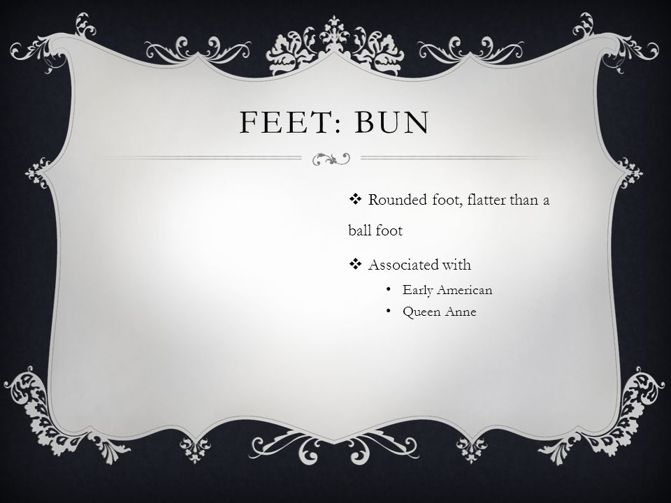 Feet: Bun Rounded foot, flatter than a ball foot Associated with