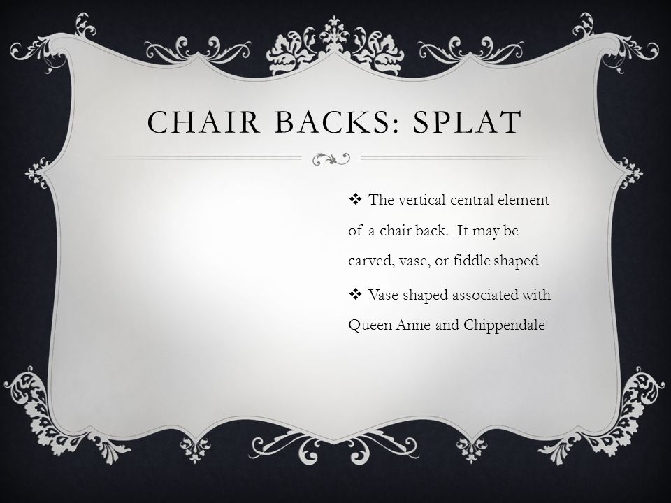 Chair backs: splat The vertical central element of a chair back. It may be carved, vase, or fiddle shaped.