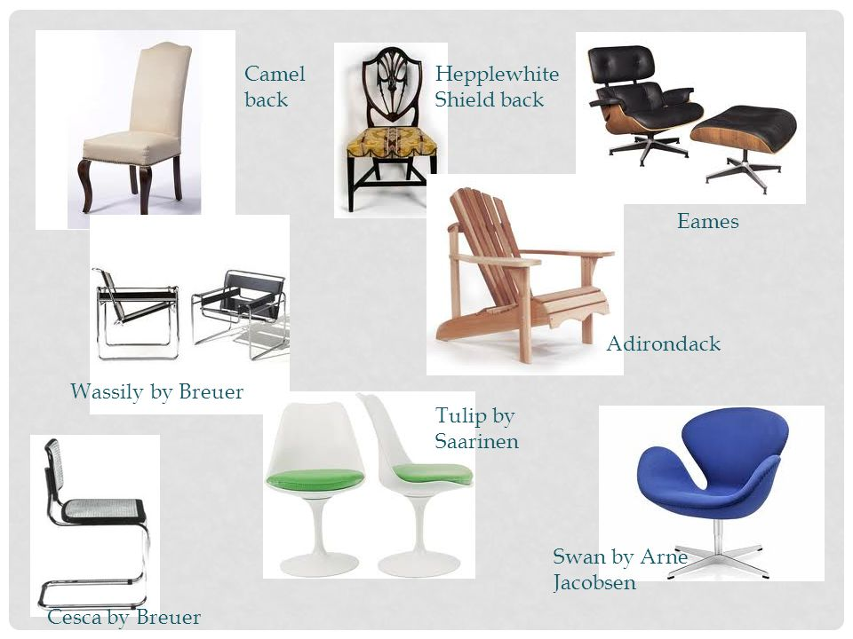 Camel back Hepplewhite Shield back. Eames. Adirondack. Wassily by Breuer. Tulip by Saarinen. Swan by Arne Jacobsen.