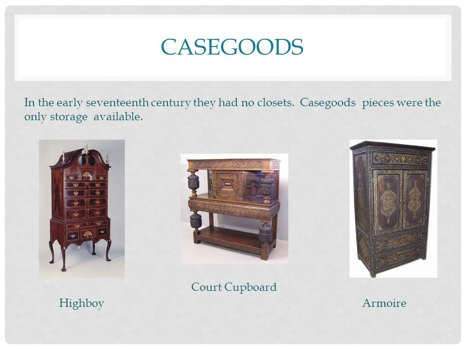 Casegoods In the early seventeenth century they had no closets. Casegoods pieces were the only storage available.