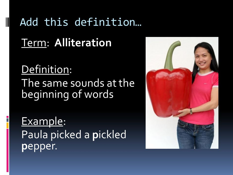 Add this definition… Term: Alliteration. Definition: The same sounds at the beginning of words.