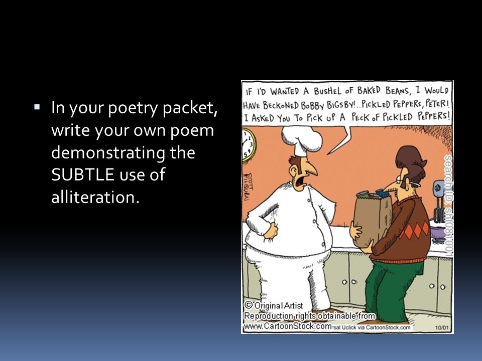 In your poetry packet, write your own poem demonstrating the SUBTLE use of alliteration.