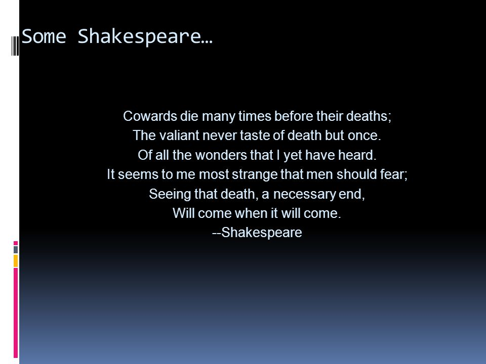 Some Shakespeare… Cowards die many times before their deaths;