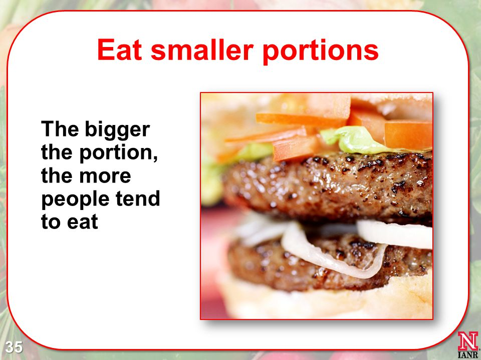 Eat smaller portions The bigger the portion, the more people tend to eat.
