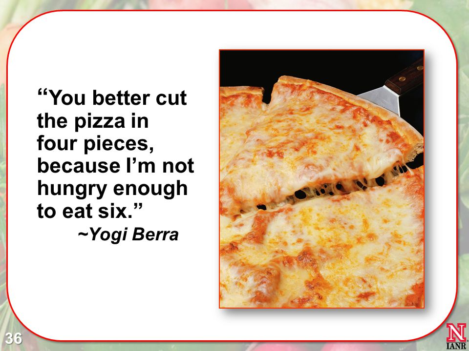 You better cut the pizza in four pieces, because I'm not hungry enough to eat six. ~Yogi Berra
