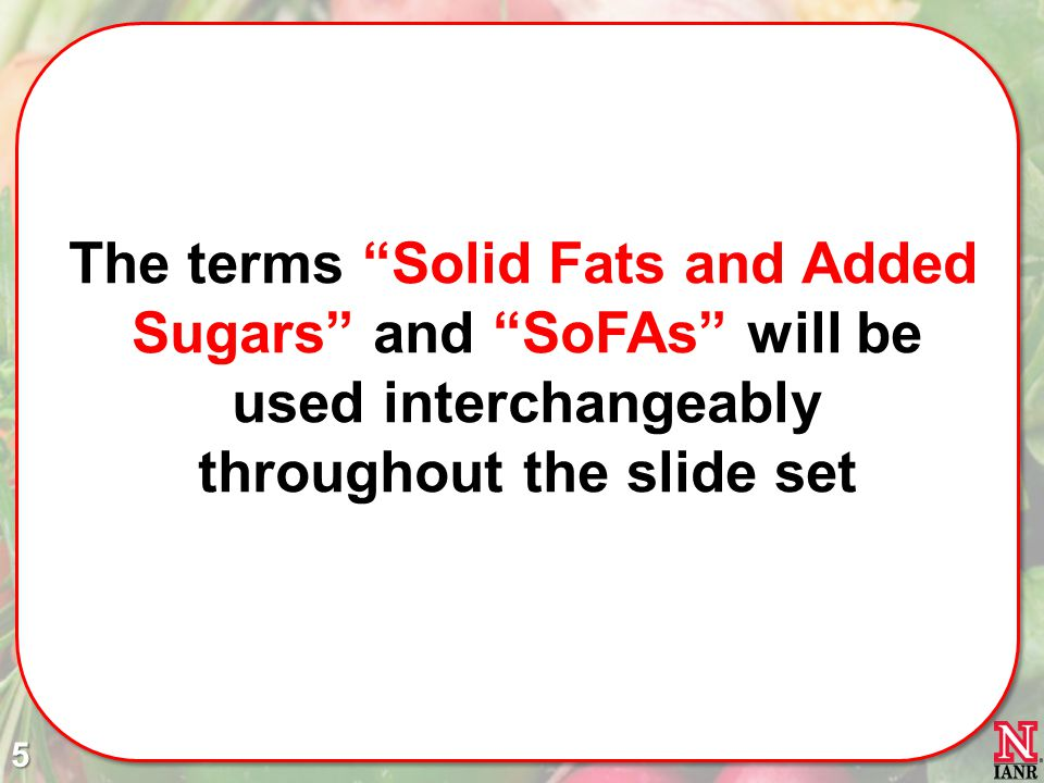 The terms Solid Fats and Added Sugars and SoFAs will be used interchangeably throughout the slide set