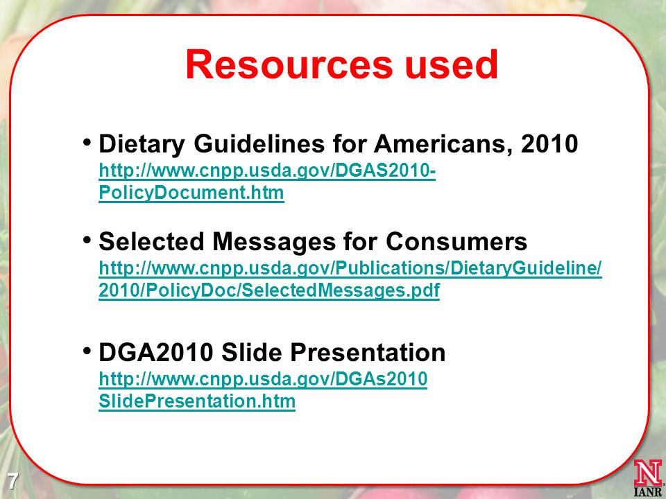 Resources used Dietary Guidelines for Americans, 2010 http://www.cnpp.usda.gov/DGAS2010-PolicyDocument.htm.
