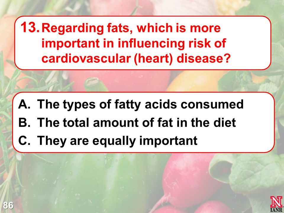 Regarding fats, which is more important in influencing risk of cardiovascular (heart) disease