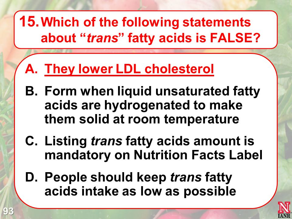 Which of the following statements about trans fatty acids is FALSE