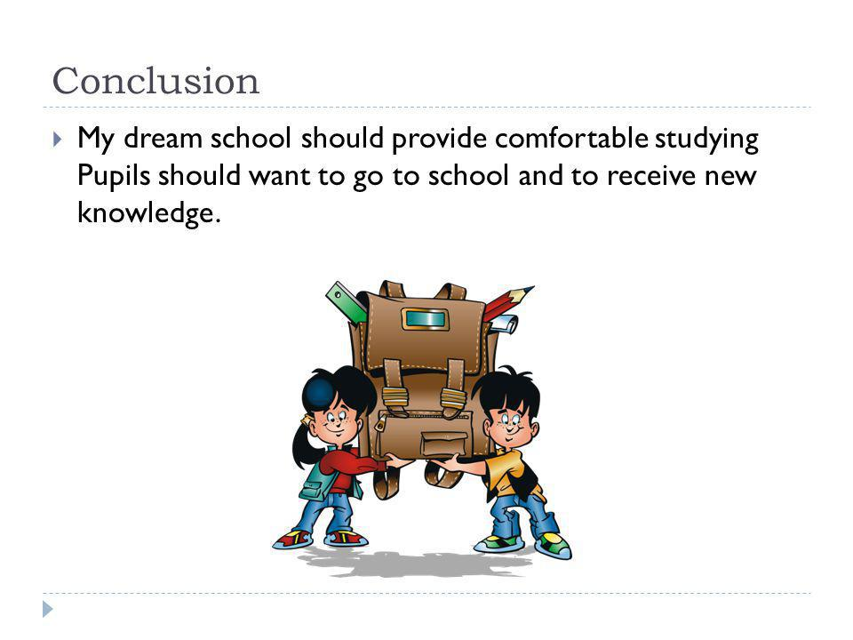 Conclusion My dream school should provide comfortable studying Pupils should want to go to school and to receive new knowledge.