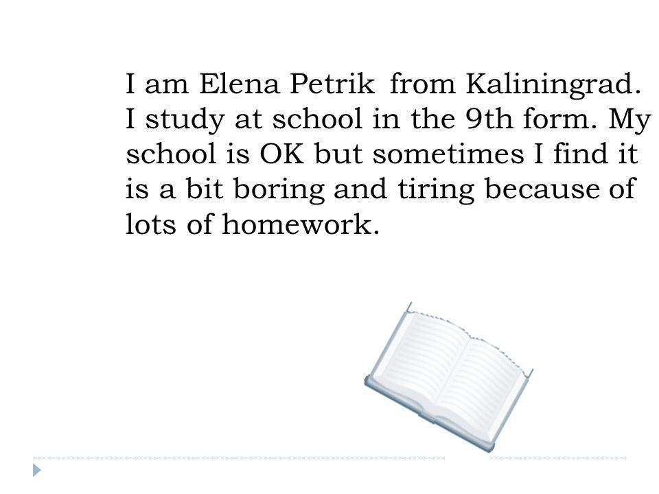 I am Elena Petrik from Kaliningrad. I study at school in the 9th form