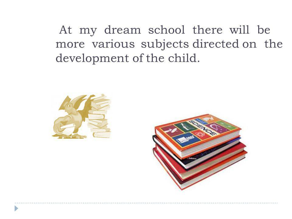 At my dream school there will be more various subjects directed on the development of the child.