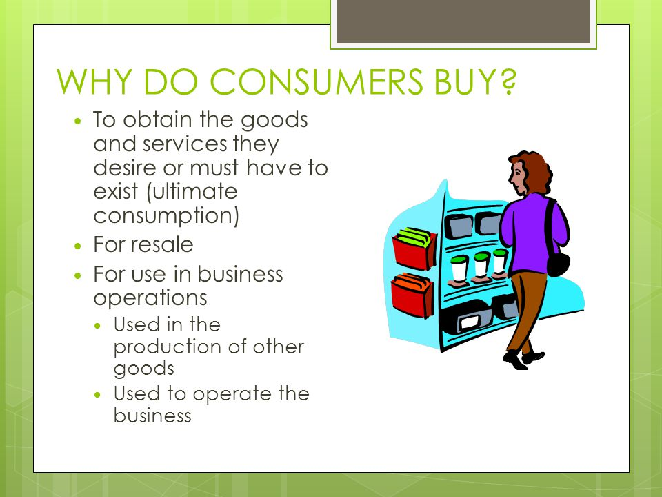WHY DO CONSUMERS BUY To obtain the goods and services they desire or must have to exist (ultimate consumption)