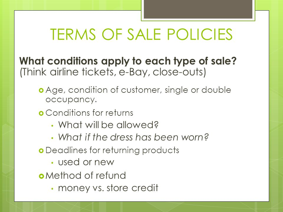 TERMS OF SALE POLICIES What conditions apply to each type of sale (Think airline tickets, e-Bay, close-outs)
