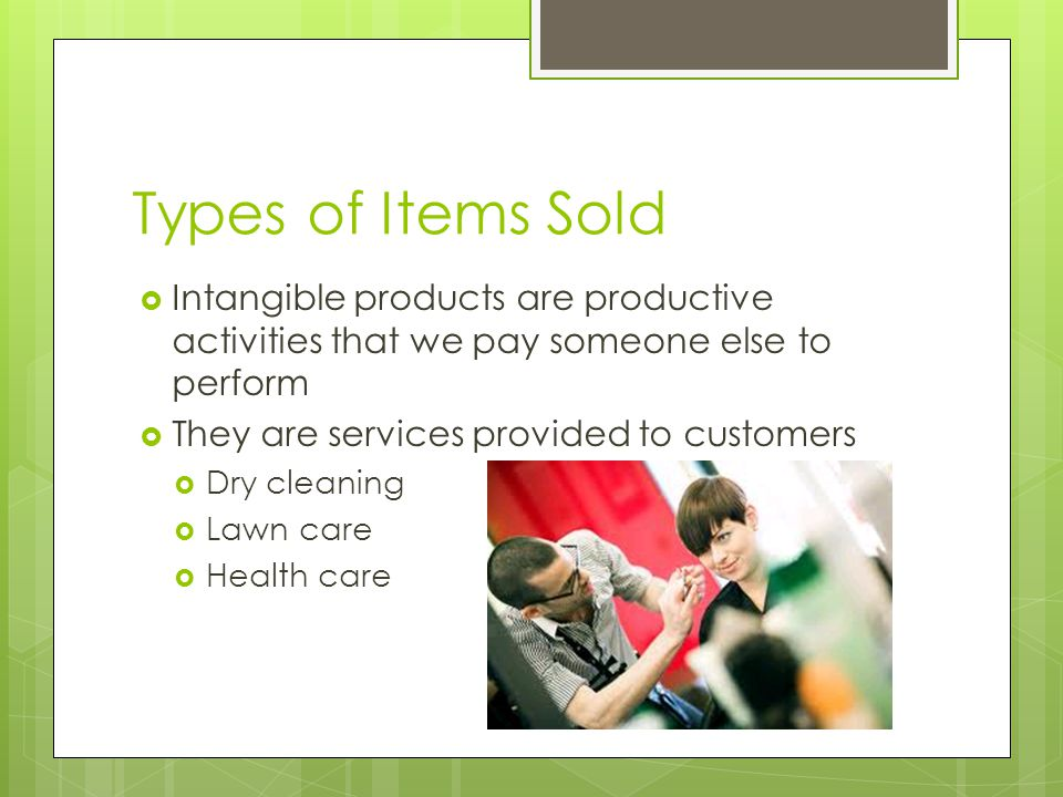 Types of Items Sold Intangible products are productive activities that we pay someone else to perform.