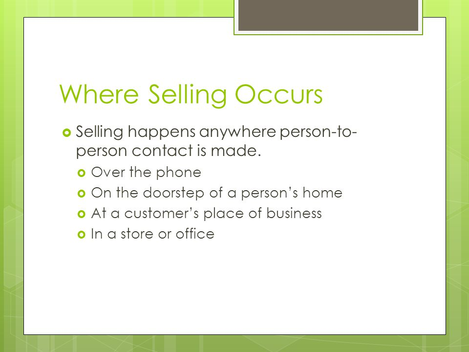 Where Selling Occurs Selling happens anywhere person-to-person contact is made. Over the phone. On the doorstep of a person's home.