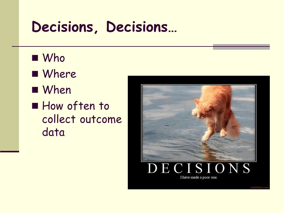 Decisions, Decisions… Who Where When How often to collect outcome data