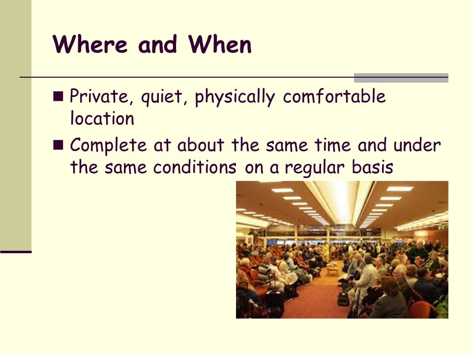 Where and When Private, quiet, physically comfortable location