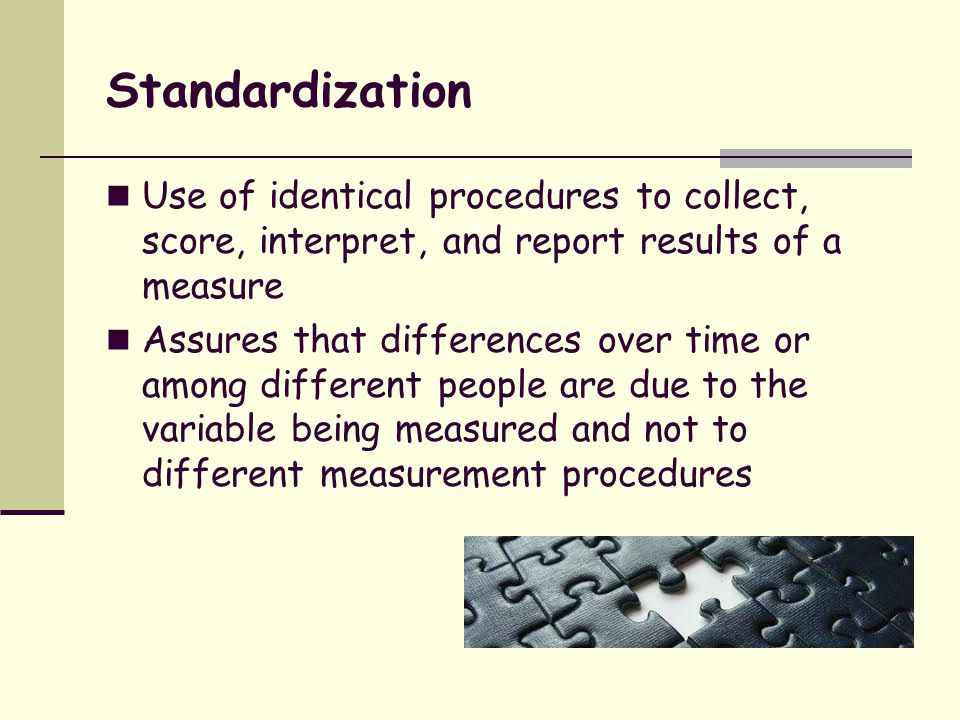Standardization Use of identical procedures to collect, score, interpret, and report results of a measure.