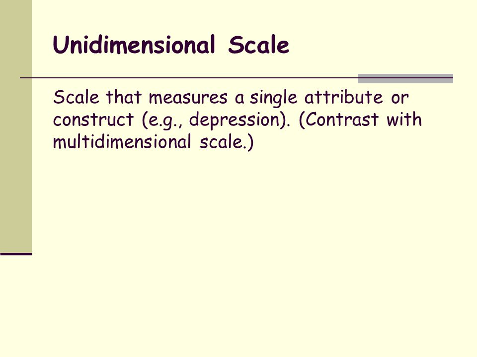 Unidimensional Scale Scale that measures a single attribute or construct (e.g., depression).