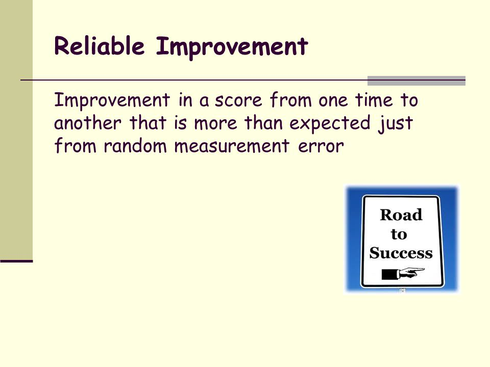 Reliable Improvement Improvement in a score from one time to another that is more than expected just from random measurement error.