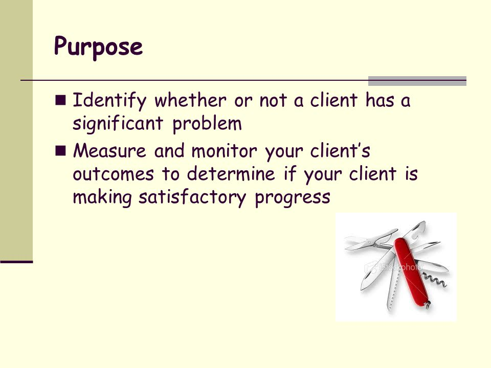 Purpose Identify whether or not a client has a significant problem