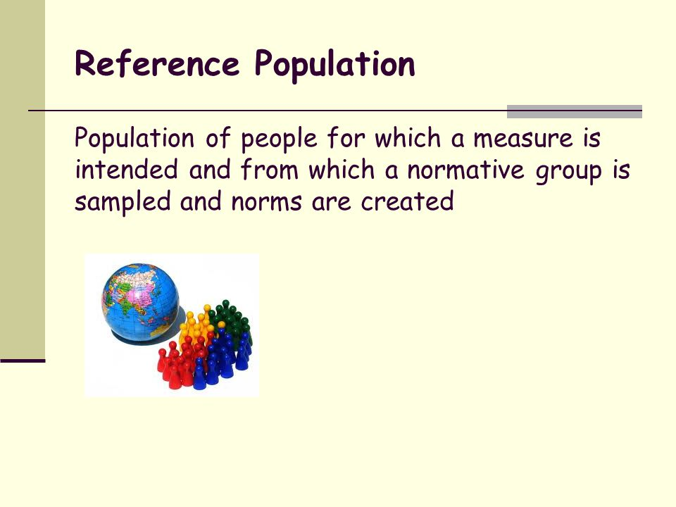 Reference Population Population of people for which a measure is intended and from which a normative group is sampled and norms are created.