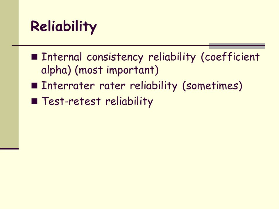 Reliability Internal consistency reliability (coefficient alpha) (most important) Interrater rater reliability (sometimes)
