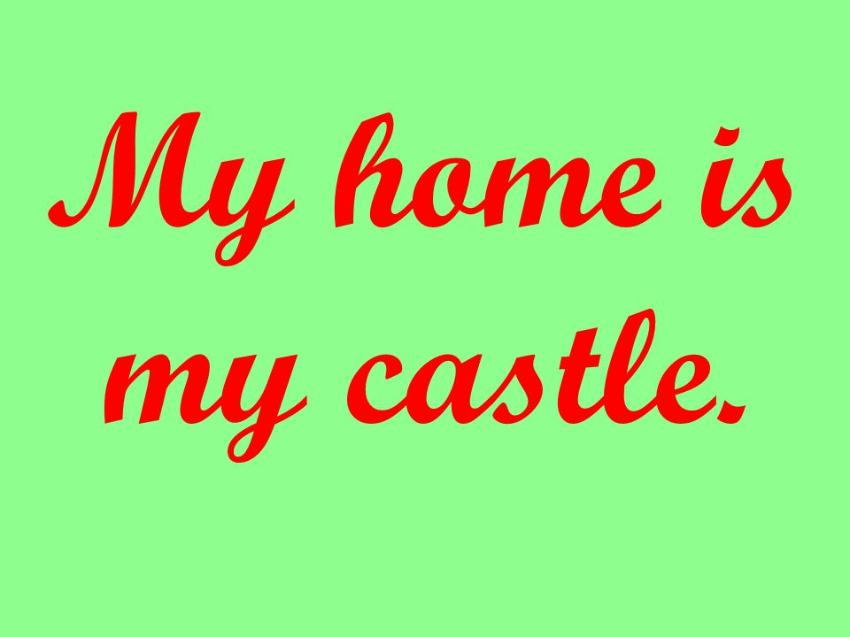 My home is my castle.